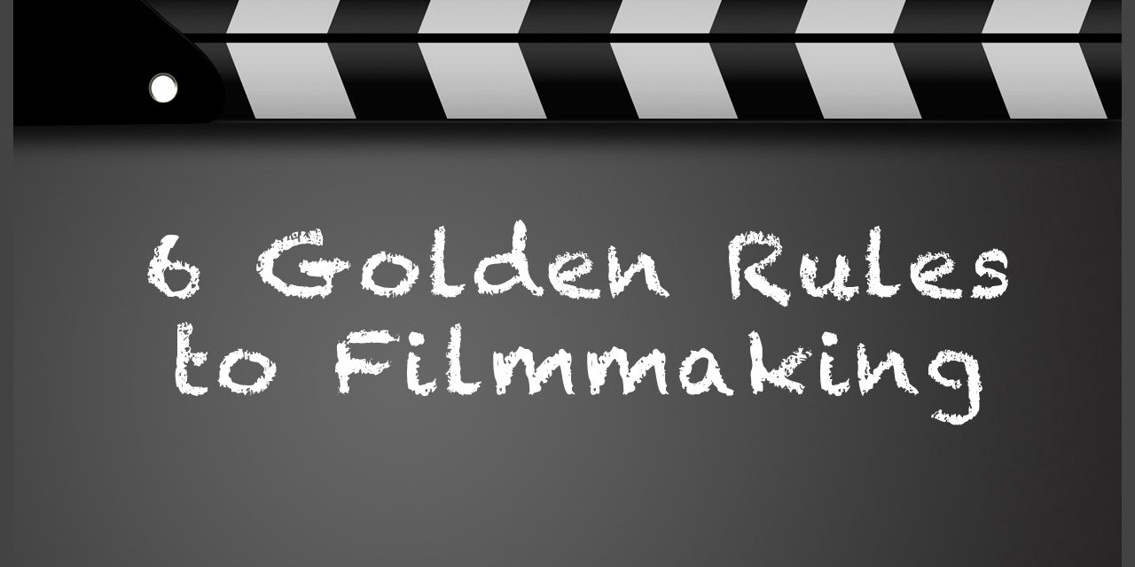 6 Golden Rules to Filmmaking